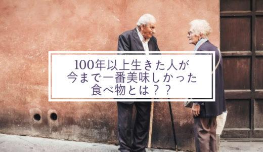 100年以上生きた人の人生で一番美味しかった食べ物とは?死ぬのは怖いのか?