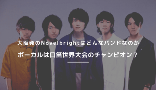 大阪発のインディーズバンドNovelbrightのメンバーや魅力について